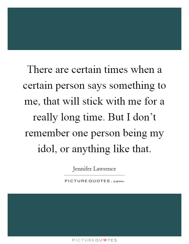 There are certain times when a certain person says something to me, that will stick with me for a really long time. But I don't remember one person being my idol, or anything like that Picture Quote #1