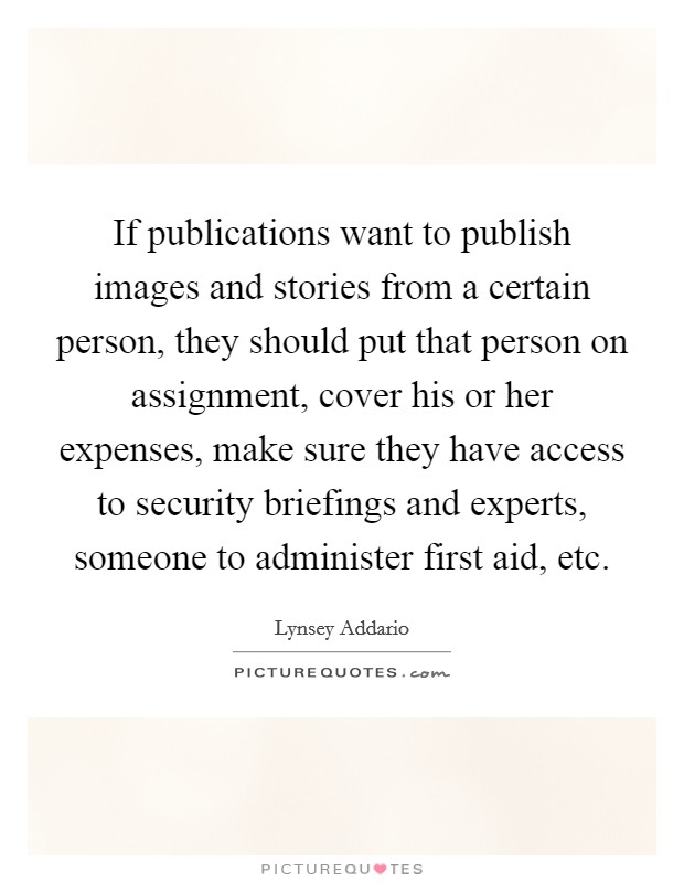 If publications want to publish images and stories from a certain person, they should put that person on assignment, cover his or her expenses, make sure they have access to security briefings and experts, someone to administer first aid, etc Picture Quote #1