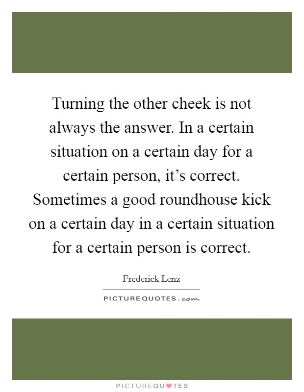 Turning the other cheek is not always the answer. In a certain situation on a certain day for a certain person, it's correct. Sometimes a good roundhouse kick on a certain day in a certain situation for a certain person is correct Picture Quote #1