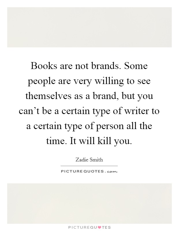 Books are not brands. Some people are very willing to see themselves as a brand, but you can't be a certain type of writer to a certain type of person all the time. It will kill you Picture Quote #1