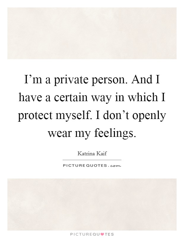 I'm a private person. And I have a certain way in which I protect myself. I don't openly wear my feelings. Picture Quote #1