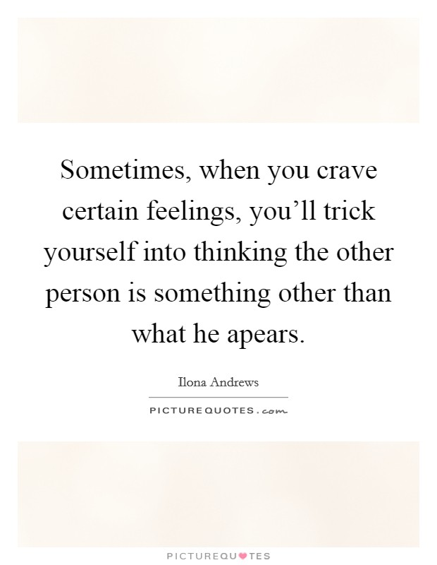 Sometimes, when you crave certain feelings, you'll trick yourself into thinking the other person is something other than what he apears Picture Quote #1