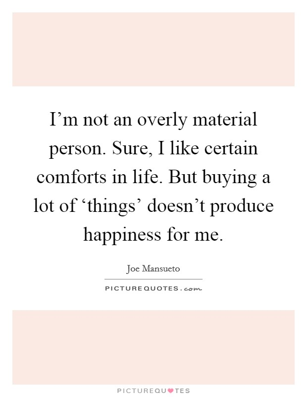 I'm not an overly material person. Sure, I like certain comforts in life. But buying a lot of 'things' doesn't produce happiness for me Picture Quote #1