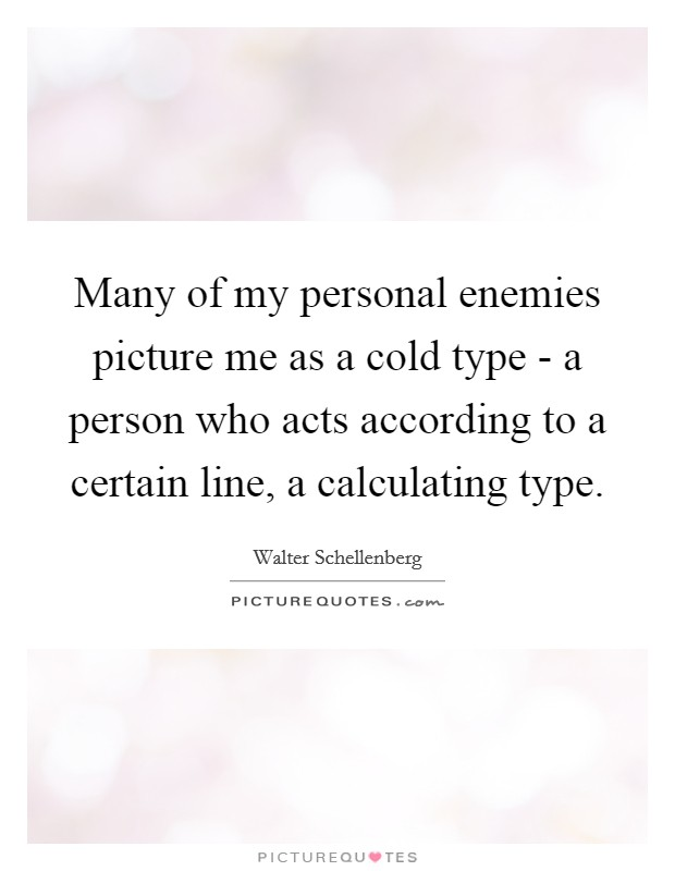 Many of my personal enemies picture me as a cold type - a person who acts according to a certain line, a calculating type Picture Quote #1
