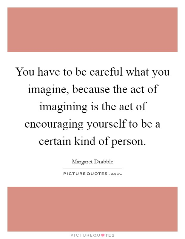 You have to be careful what you imagine, because the act of imagining is the act of encouraging yourself to be a certain kind of person Picture Quote #1