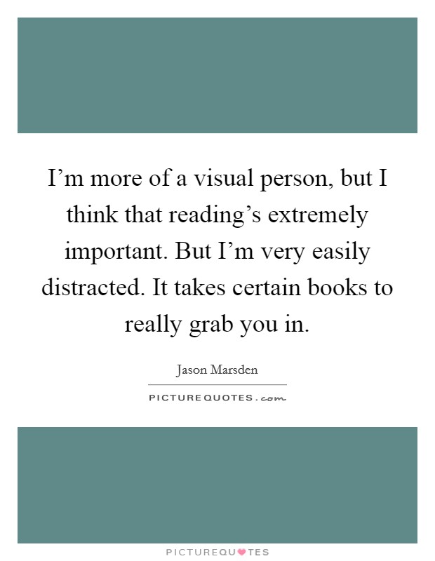 I'm more of a visual person, but I think that reading's extremely important. But I'm very easily distracted. It takes certain books to really grab you in Picture Quote #1
