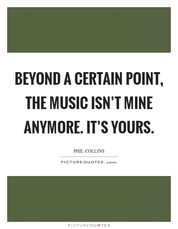 Beyond a certain point, the music isn't mine anymore. It's yours Picture Quote #1