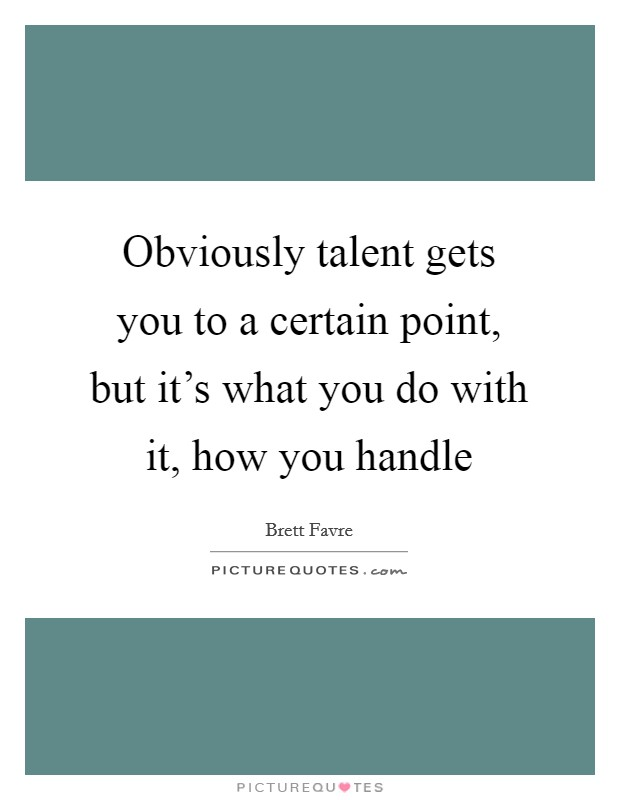 Obviously talent gets you to a certain point, but it's what you do with it, how you handle Picture Quote #1