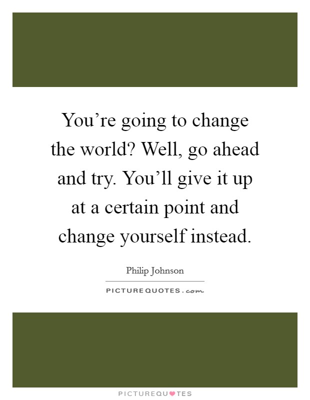 You're going to change the world? Well, go ahead and try. You'll give it up at a certain point and change yourself instead Picture Quote #1