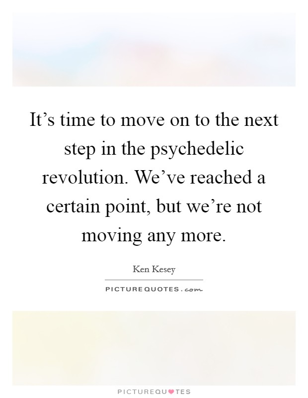 It's time to move on to the next step in the psychedelic revolution. We've reached a certain point, but we're not moving any more Picture Quote #1