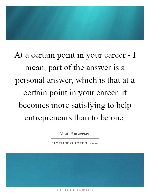 At a certain point in your career - I mean, part of the answer is a personal answer, which is that at a certain point in your career, it becomes more satisfying to help entrepreneurs than to be one Picture Quote #1