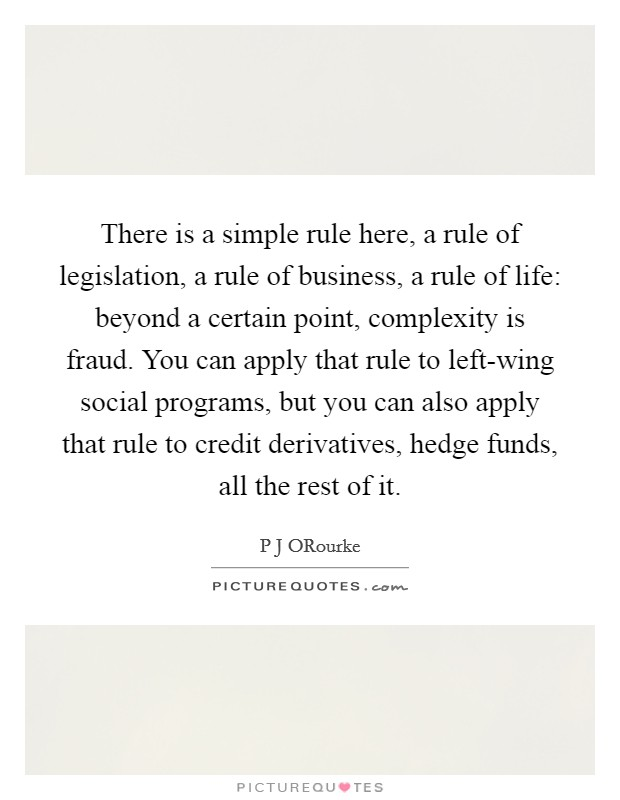 There is a simple rule here, a rule of legislation, a rule of business, a rule of life: beyond a certain point, complexity is fraud. You can apply that rule to left-wing social programs, but you can also apply that rule to credit derivatives, hedge funds, all the rest of it Picture Quote #1