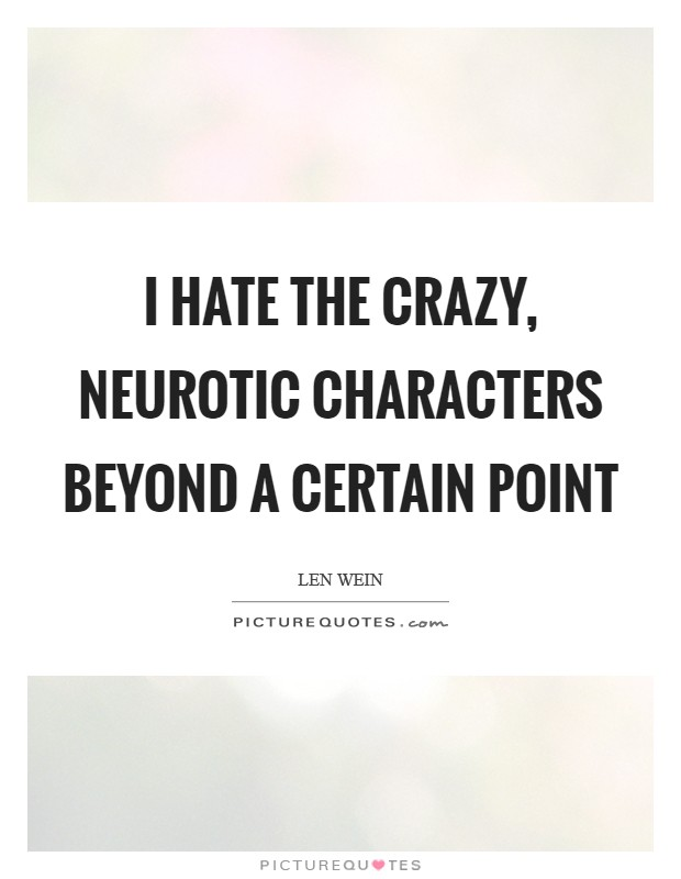 I hate the crazy, neurotic characters beyond a certain point Picture Quote #1