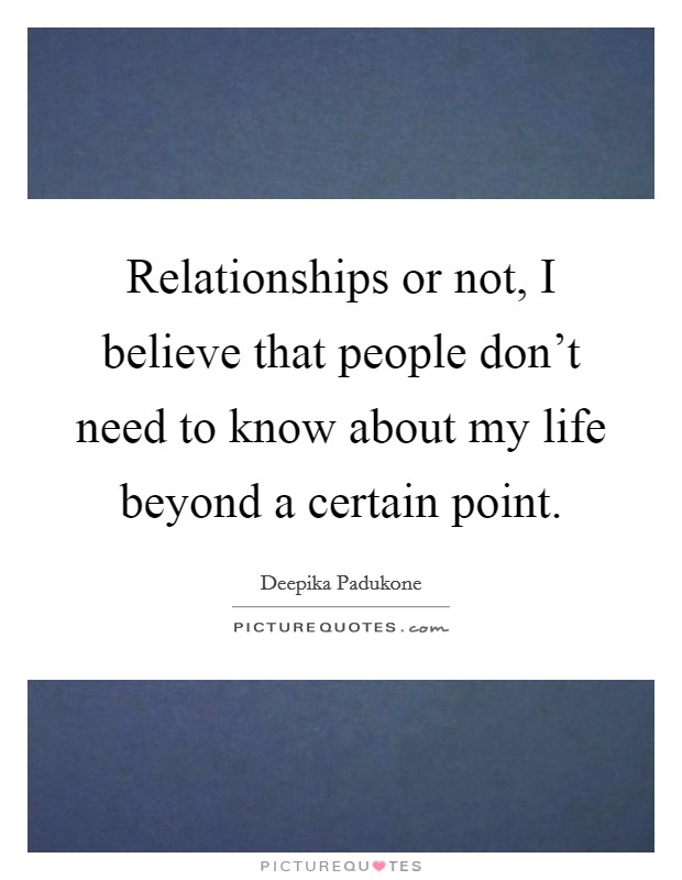 Relationships or not, I believe that people don't need to know about my life beyond a certain point Picture Quote #1
