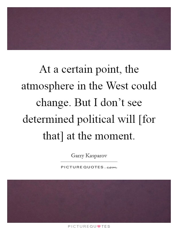 At a certain point, the atmosphere in the West could change. But I don't see determined political will [for that] at the moment Picture Quote #1