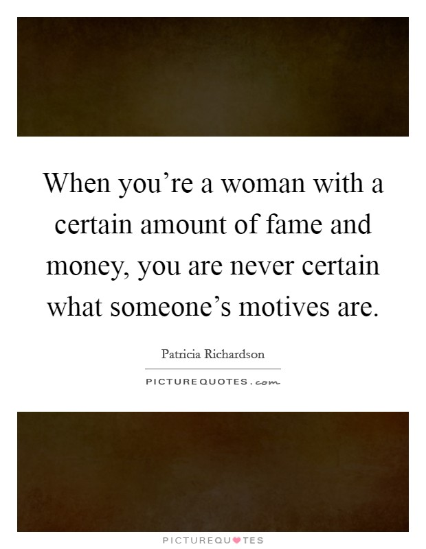 When you're a woman with a certain amount of fame and money, you are never certain what someone's motives are Picture Quote #1