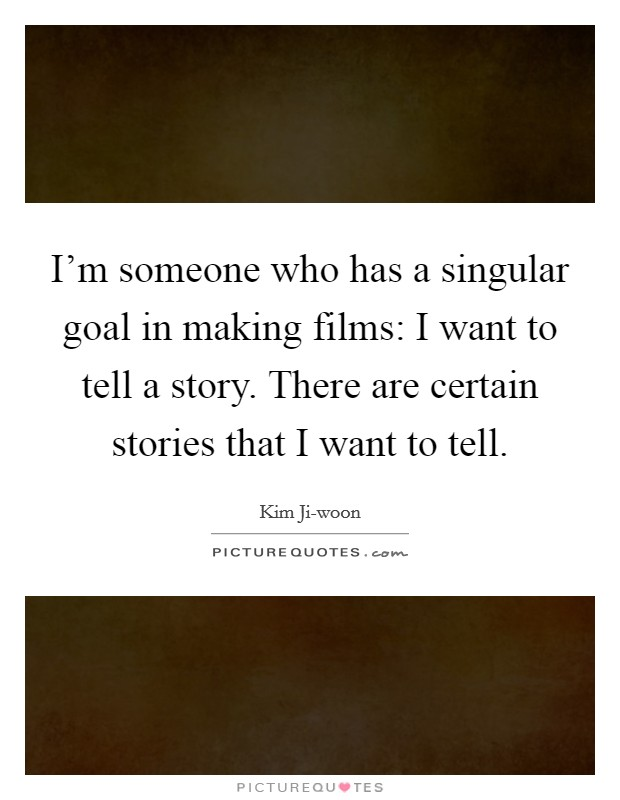 I'm someone who has a singular goal in making films: I want to tell a story. There are certain stories that I want to tell Picture Quote #1