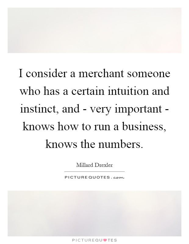 I consider a merchant someone who has a certain intuition and instinct, and - very important - knows how to run a business, knows the numbers Picture Quote #1