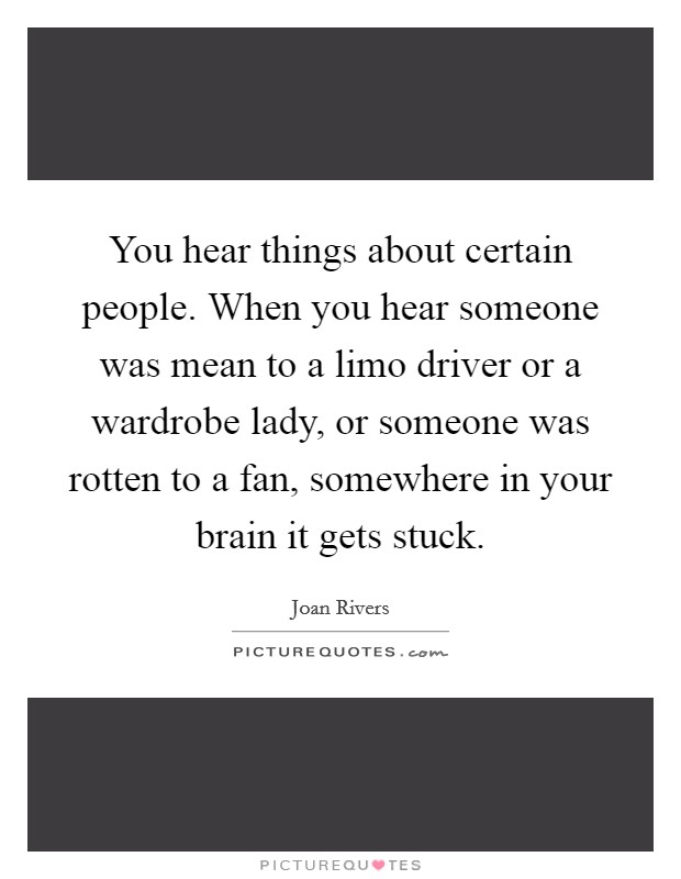 You hear things about certain people. When you hear someone was mean to a limo driver or a wardrobe lady, or someone was rotten to a fan, somewhere in your brain it gets stuck Picture Quote #1
