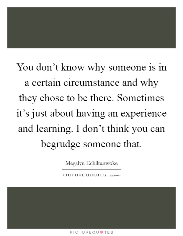You don't know why someone is in a certain circumstance and why they chose to be there. Sometimes it's just about having an experience and learning. I don't think you can begrudge someone that Picture Quote #1