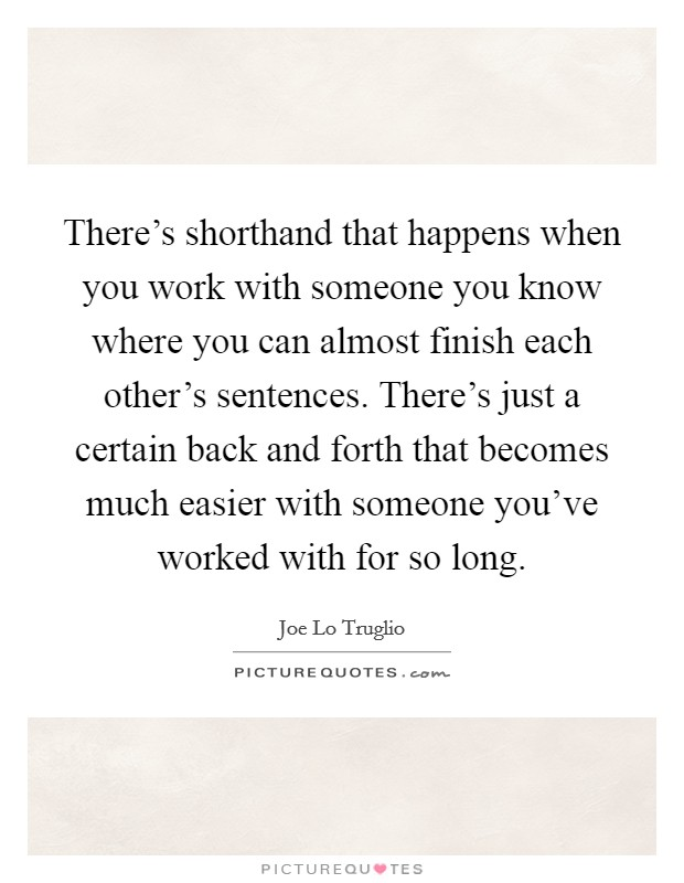 There's shorthand that happens when you work with someone you know where you can almost finish each other's sentences. There's just a certain back and forth that becomes much easier with someone you've worked with for so long Picture Quote #1