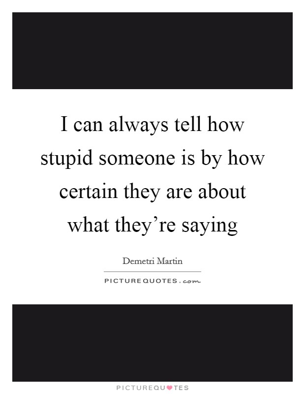 I can always tell how stupid someone is by how certain they are about what they're saying Picture Quote #1