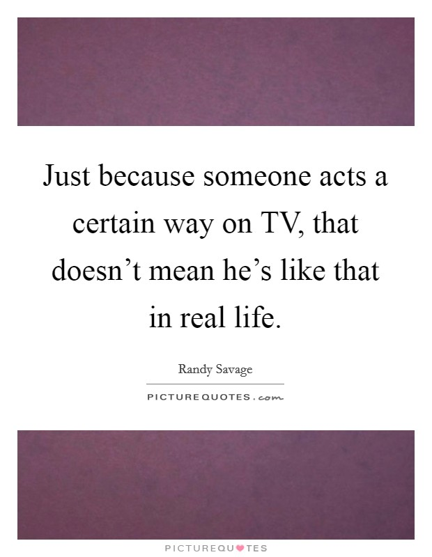 Just because someone acts a certain way on TV, that doesn't mean he's like that in real life Picture Quote #1