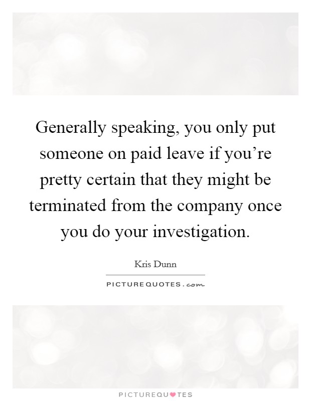 Generally speaking, you only put someone on paid leave if you're pretty certain that they might be terminated from the company once you do your investigation Picture Quote #1