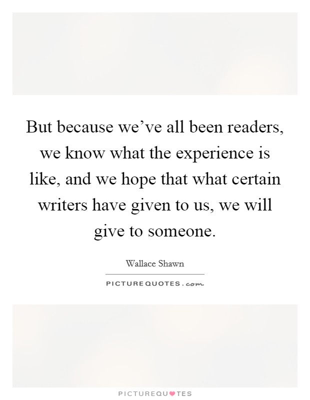 But because we've all been readers, we know what the experience is like, and we hope that what certain writers have given to us, we will give to someone Picture Quote #1