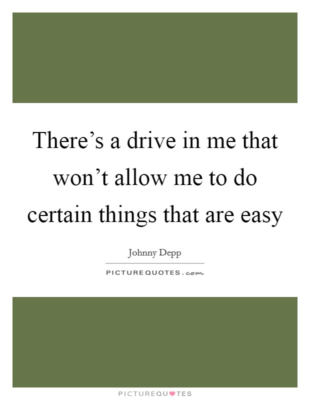 There's a drive in me that won't allow me to do certain things that are easy Picture Quote #1