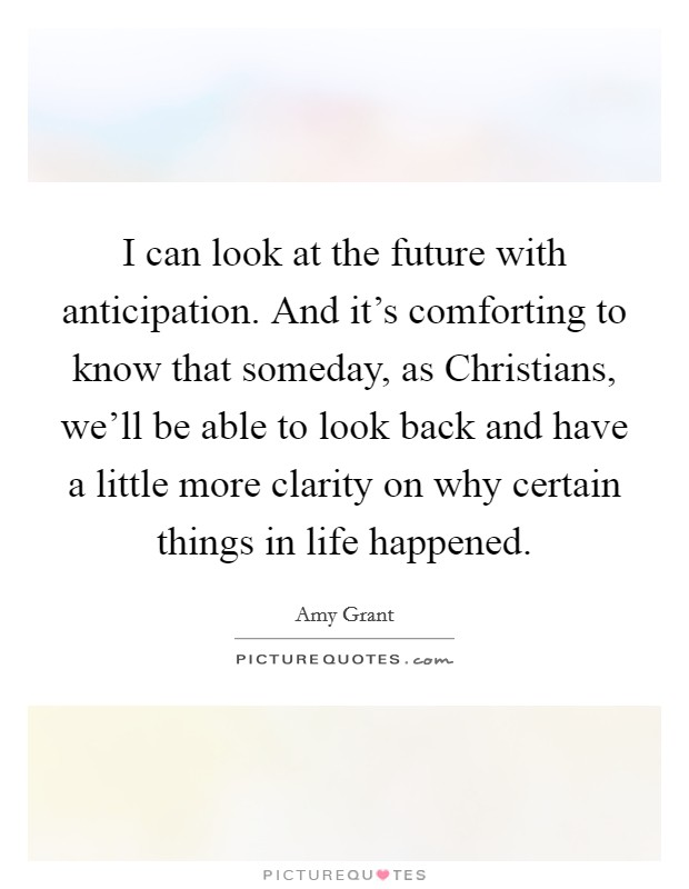 I can look at the future with anticipation. And it's comforting to know that someday, as Christians, we'll be able to look back and have a little more clarity on why certain things in life happened Picture Quote #1