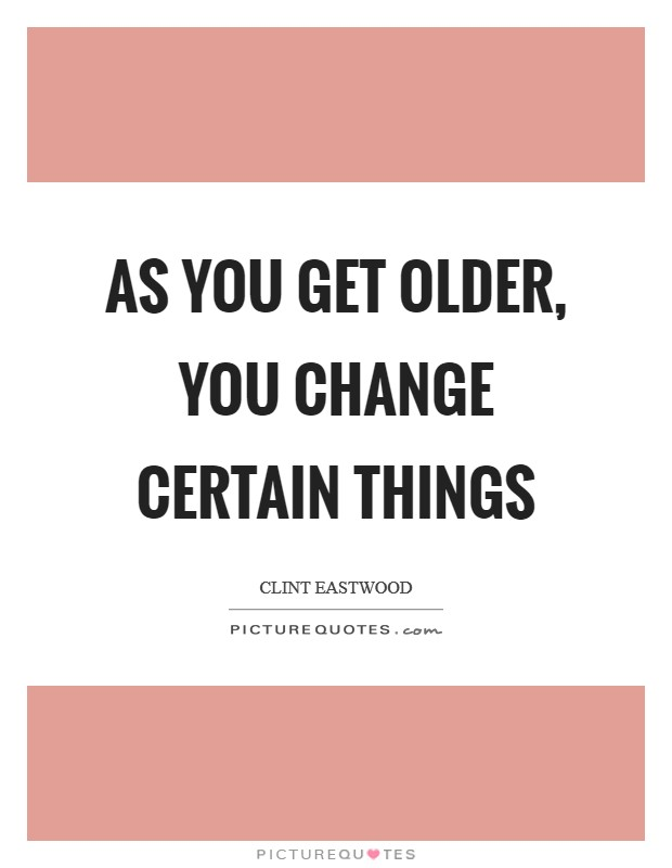 As you get older, you change certain things Picture Quote #1