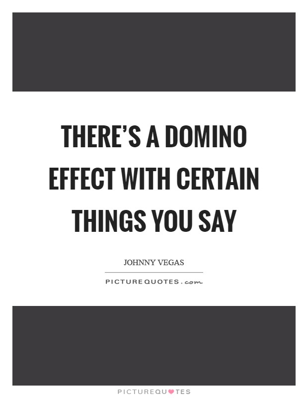There's a domino effect with certain things you say Picture Quote #1
