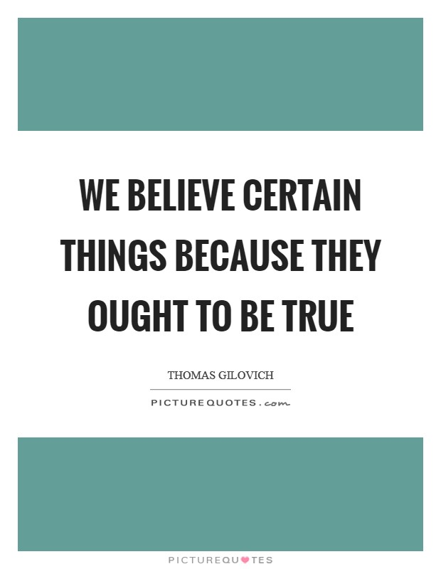 We believe certain things because they ought to be true Picture Quote #1