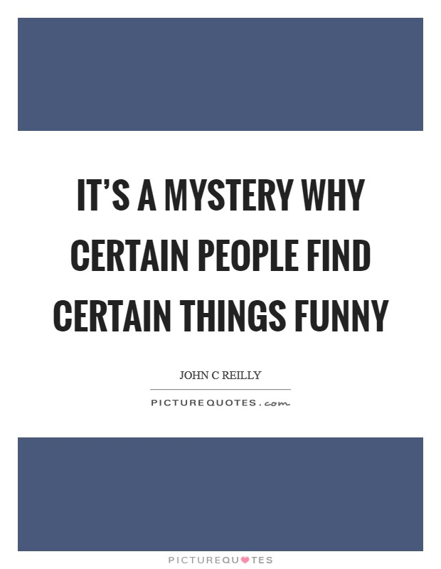 It's a mystery why certain people find certain things funny Picture Quote #1