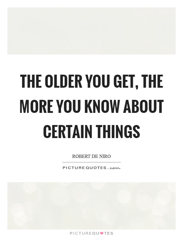 The older you get, the more you know about certain things Picture Quote #1