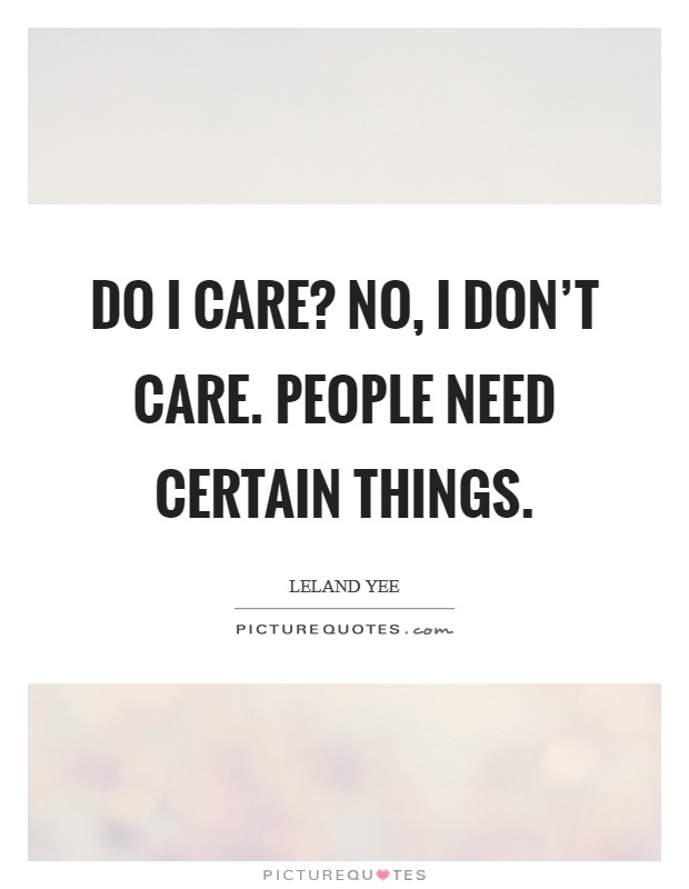 Do I care? No, I don't care. People need certain things Picture Quote #1