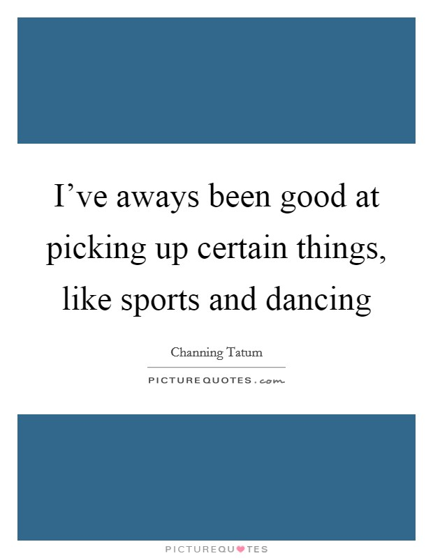 I've aways been good at picking up certain things, like sports and dancing Picture Quote #1