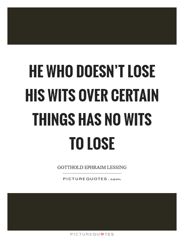 He who doesn't lose his wits over certain things has no wits to lose Picture Quote #1