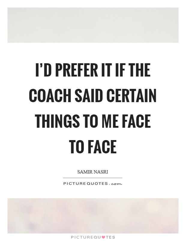 I'd prefer it if the coach said certain things to me face to face Picture Quote #1