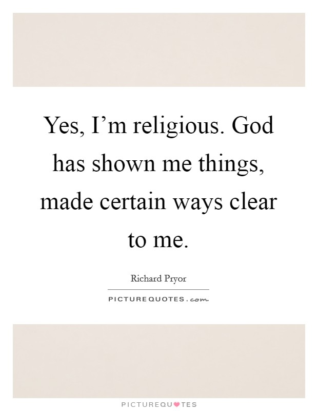 Yes Im Religious God Has Shown Me Things Made Certain Ways