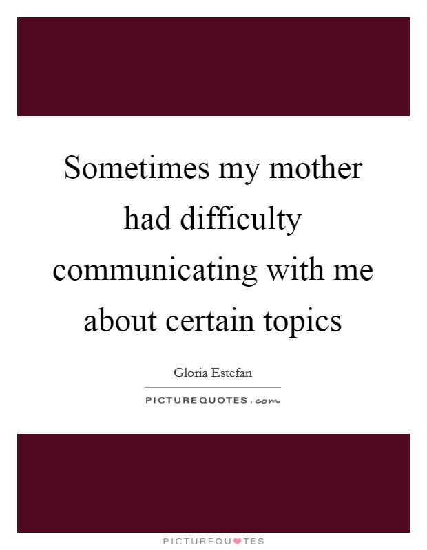Sometimes my mother had difficulty communicating with me about certain topics Picture Quote #1