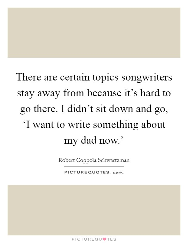 There are certain topics songwriters stay away from because it's hard to go there. I didn't sit down and go, 'I want to write something about my dad now.' Picture Quote #1