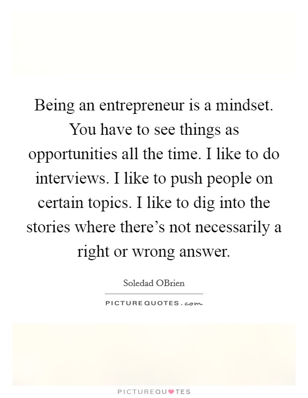 Being an entrepreneur is a mindset. You have to see things as opportunities all the time. I like to do interviews. I like to push people on certain topics. I like to dig into the stories where there's not necessarily a right or wrong answer Picture Quote #1