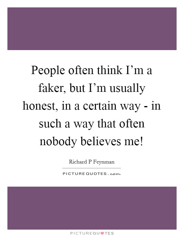 People often think I'm a faker, but I'm usually honest, in a certain way - in such a way that often nobody believes me! Picture Quote #1