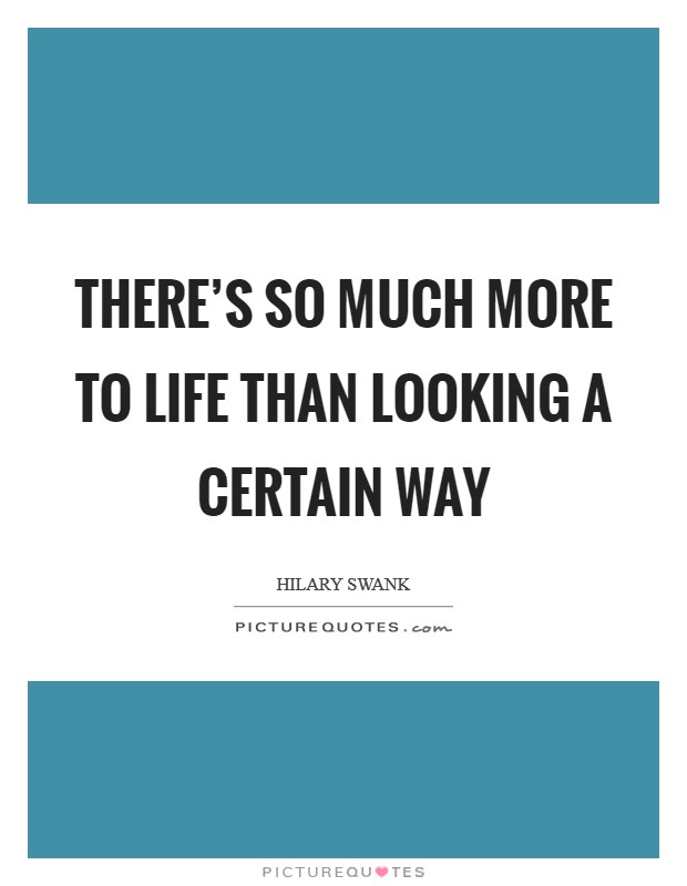 There's so much more to life than looking a certain way Picture Quote #1