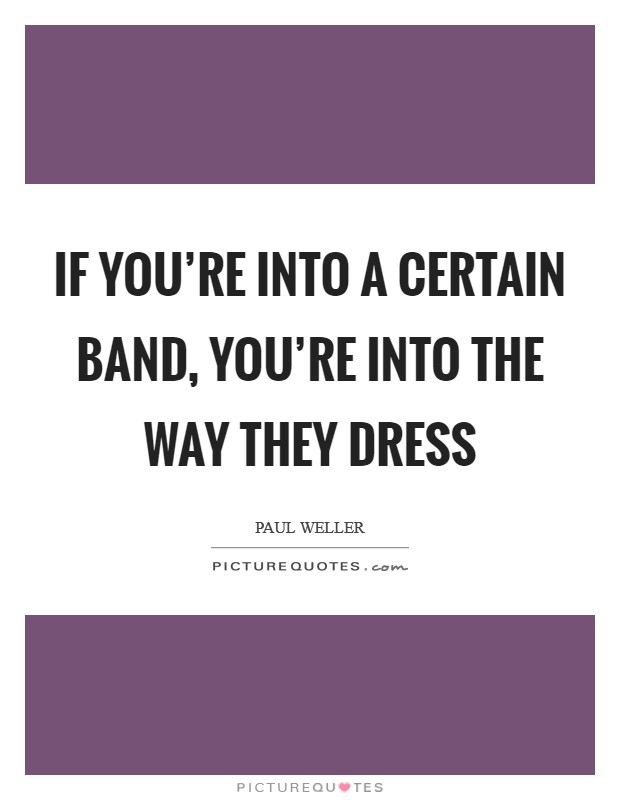 If you're into a certain band, you're into the way they dress Picture Quote #1