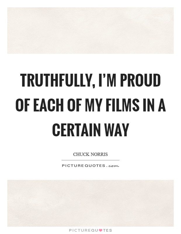 Truthfully, I'm proud of each of my films in a certain way Picture Quote #1