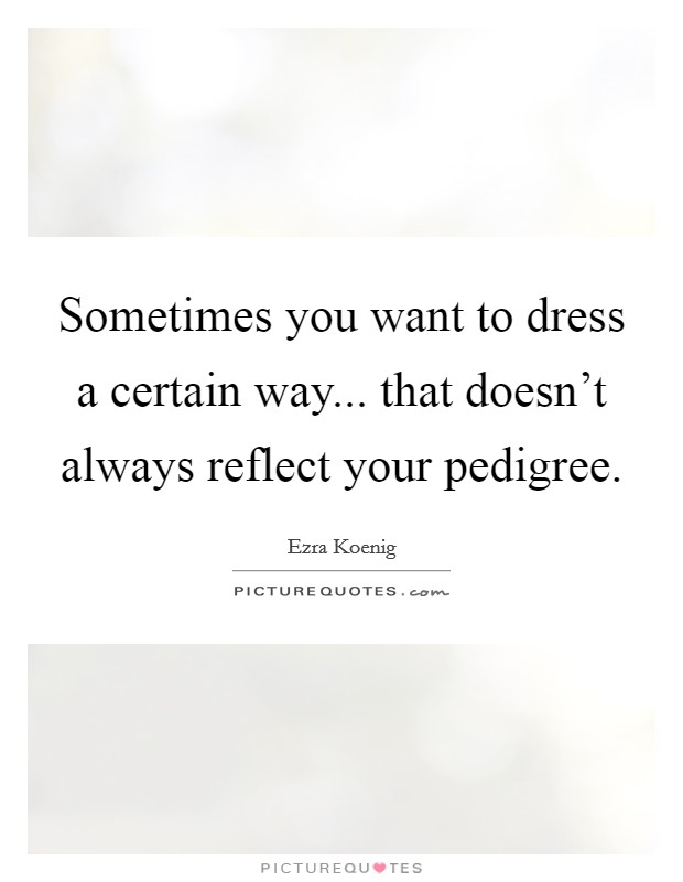 Sometimes you want to dress a certain way... that doesn't always reflect your pedigree Picture Quote #1