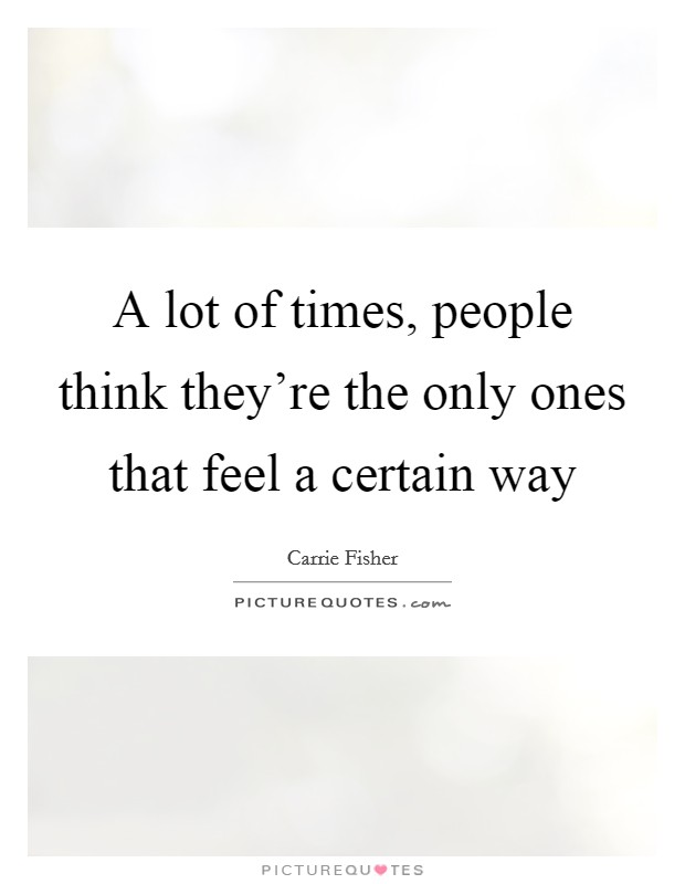 A lot of times, people think they're the only ones that feel a certain way Picture Quote #1